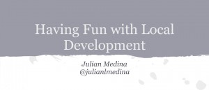 June 2013 Slides: Having Fun with Local Development
